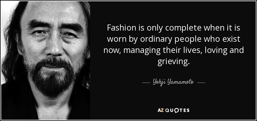 Fashion is only complete when it is worn by ordinary people who exist now, managing their lives, loving and grieving. - Yohji Yamamoto