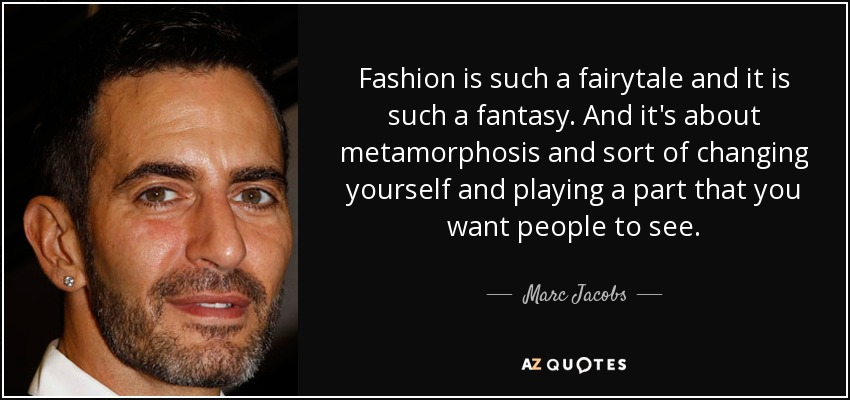 Fashion is such a fairytale and it is such a fantasy. And it's about metamorphosis and sort of changing yourself and playing a part that you want people to see. - Marc Jacobs