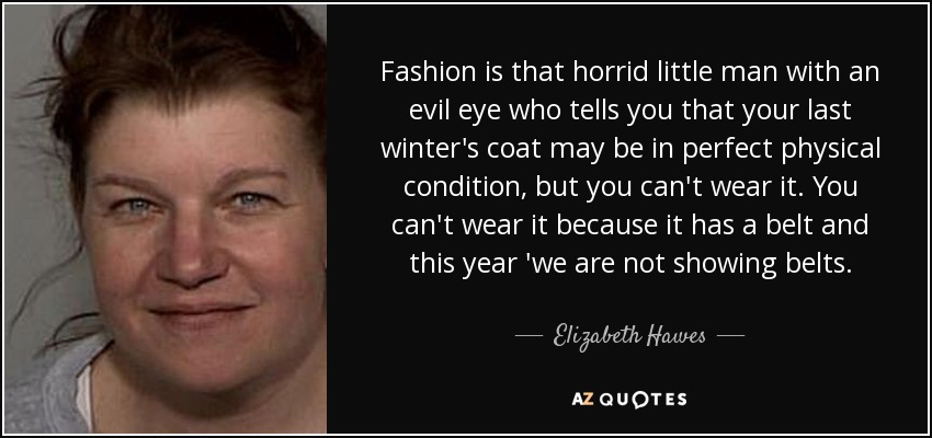 Fashion is that horrid little man with an evil eye who tells you that your last winter's coat may be in perfect physical condition, but you can't wear it. You can't wear it because it has a belt and this year 'we are not showing belts. - Elizabeth Hawes