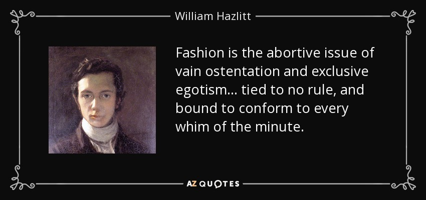 Fashion is the abortive issue of vain ostentation and exclusive egotism ... tied to no rule, and bound to conform to every whim of the minute. - William Hazlitt