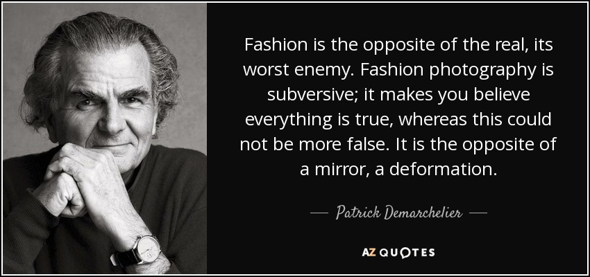 Fashion is the opposite of the real, its worst enemy. Fashion photography is subversive; it makes you believe everything is true, whereas this could not be more false. It is the opposite of a mirror, a deformation. - Patrick Demarchelier