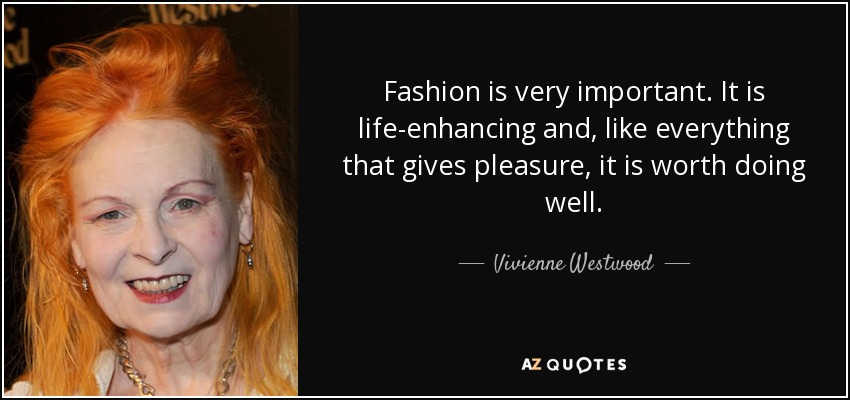 Fashion is very important. It is life-enhancing and, like everything that gives pleasure, it is worth doing well. - Vivienne Westwood