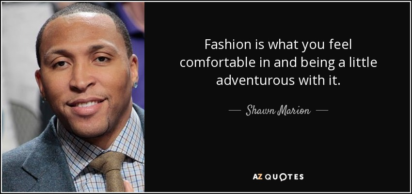 Fashion is what you feel comfortable in and being a little adventurous with it. - Shawn Marion