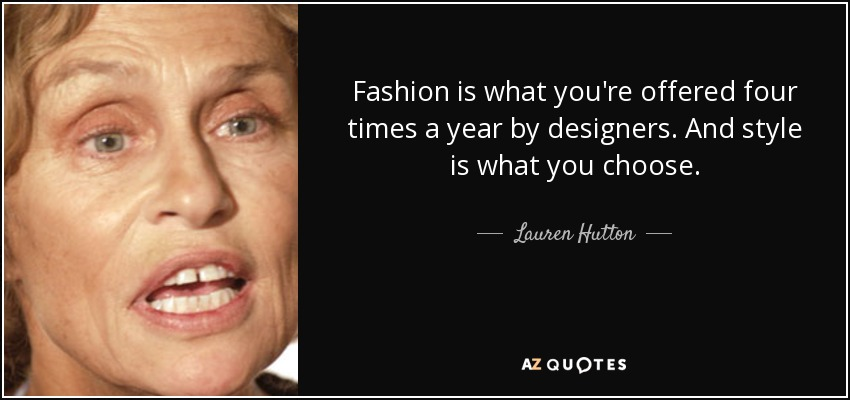 Fashion is what you're offered four times a year by designers. And style is what you choose. - Lauren Hutton
