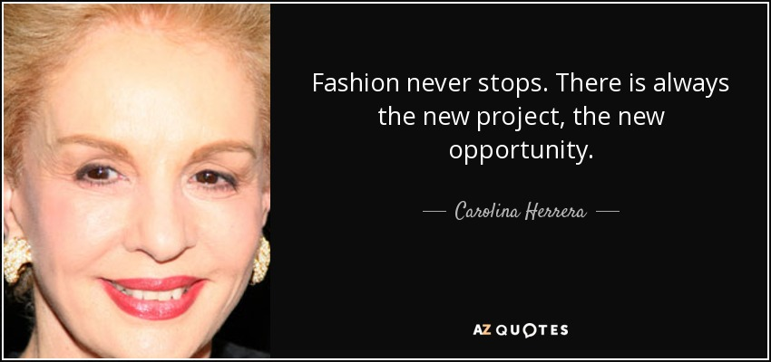 Fashion never stops. There is always the new project, the new opportunity. - Carolina Herrera