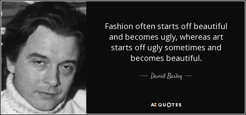 Fashion often starts off beautiful and becomes ugly, whereas art starts off ugly sometimes and becomes beautiful. - David Bailey