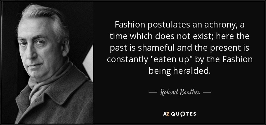 Fashion postulates an achrony, a time which does not exist; here the past is shameful and the present is constantly