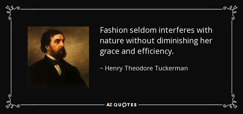 Fashion seldom interferes with nature without diminishing her grace and efficiency. - Henry Theodore Tuckerman