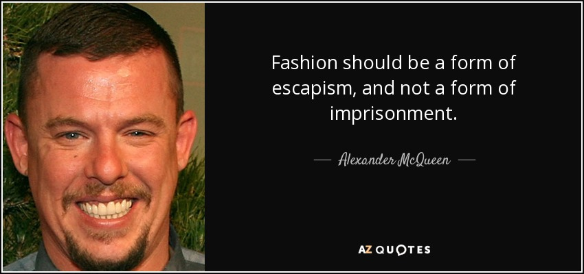 Fashion should be a form of escapism, and not a form of imprisonment. - Alexander McQueen