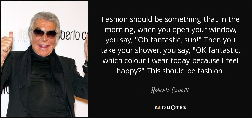 Fashion should be something that in the morning, when you open your window, you say,