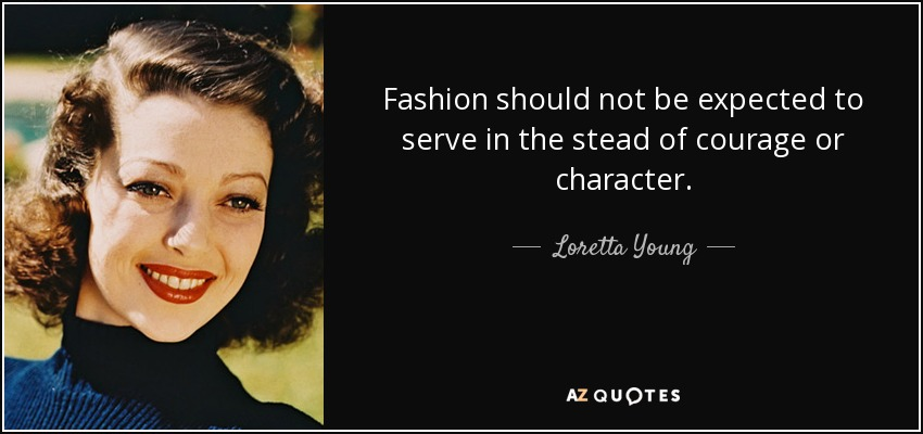 Fashion should not be expected to serve in the stead of courage or character. - Loretta Young