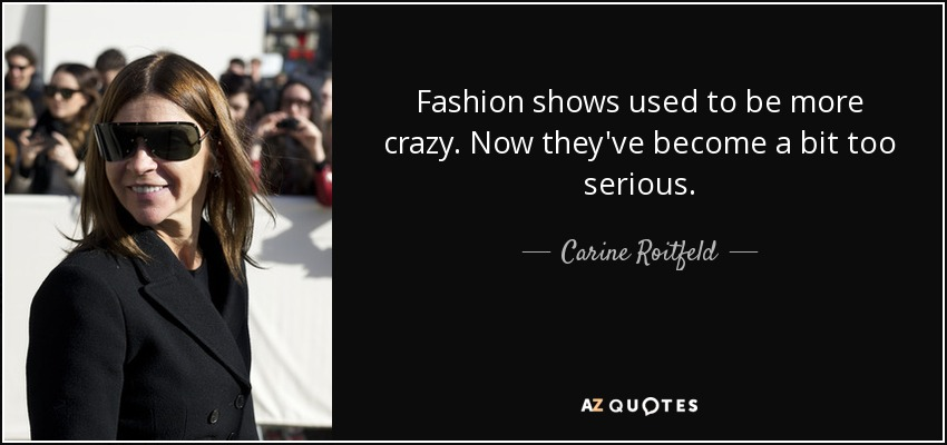Fashion shows used to be more crazy. Now they've become a bit too serious. - Carine Roitfeld