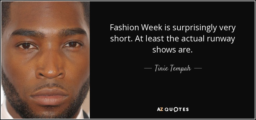 Fashion Week is surprisingly very short. At least the actual runway shows are. - Tinie Tempah