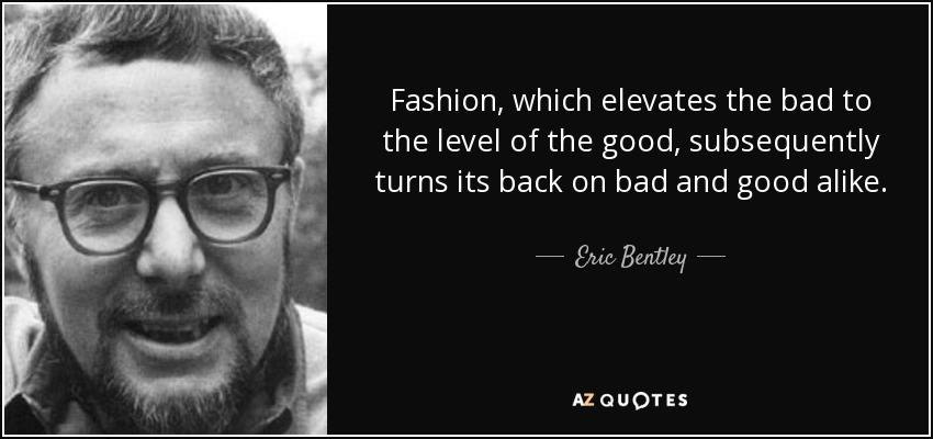Fashion, which elevates the bad to the level of the good, subsequently turns its back on bad and good alike. - Eric Bentley