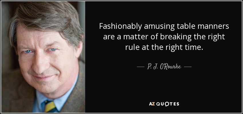 Fashionably amusing table manners are a matter of breaking the right rule at the right time. - P. J. O'Rourke