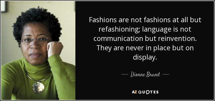 Fashions are not fashions at all but refashioning; language is not communication but reinvention. They are never in place but on display. - Dionne Brand