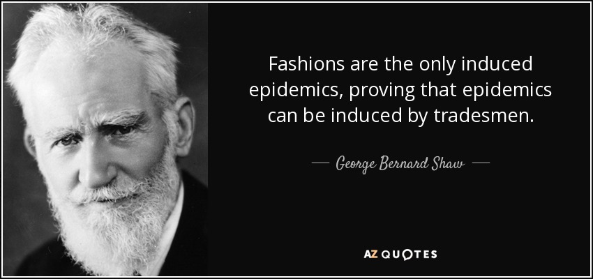 Fashions are the only induced epidemics, proving that epidemics can be induced by tradesmen. - George Bernard Shaw