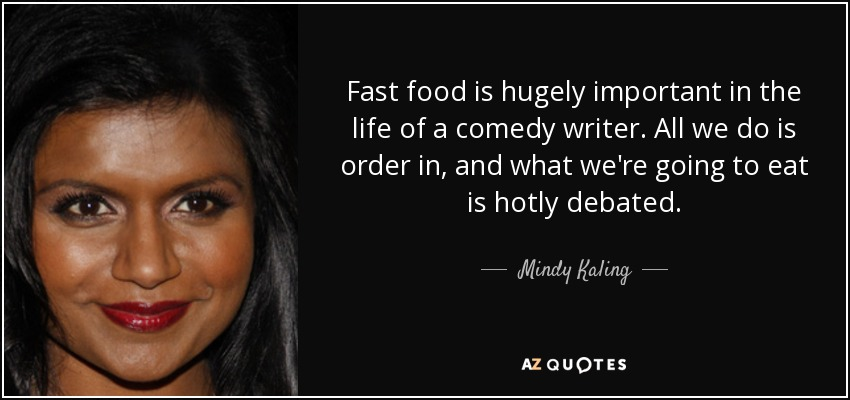 Fast food is hugely important in the life of a comedy writer. All we do is order in, and what we're going to eat is hotly debated. - Mindy Kaling