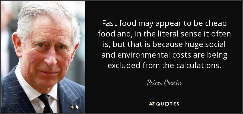 Fast food may appear to be cheap food and, in the literal sense it often is, but that is because huge social and environmental costs are being excluded from the calculations. - Prince Charles