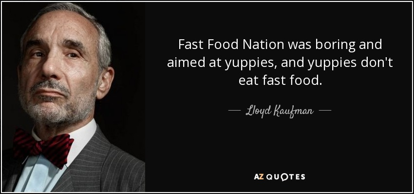 Fast Food Nation was boring and aimed at yuppies, and yuppies don't eat fast food. - Lloyd Kaufman