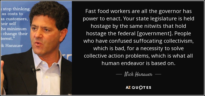 Fast food workers are all the governor has power to enact. Your state legislature is held hostage by the same nitwits that hold hostage the federal [government]. People who have confused suffocating collectivism, which is bad, for a necessity to solve collective action problems, which is what all human endeavor is based on. - Nick Hanauer