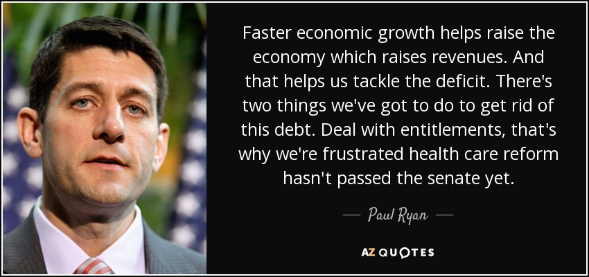 Faster economic growth helps raise the economy which raises revenues. And that helps us tackle the deficit. There's two things we've got to do to get rid of this debt. Deal with entitlements, that's why we're frustrated health care reform hasn't passed the senate yet. - Paul Ryan