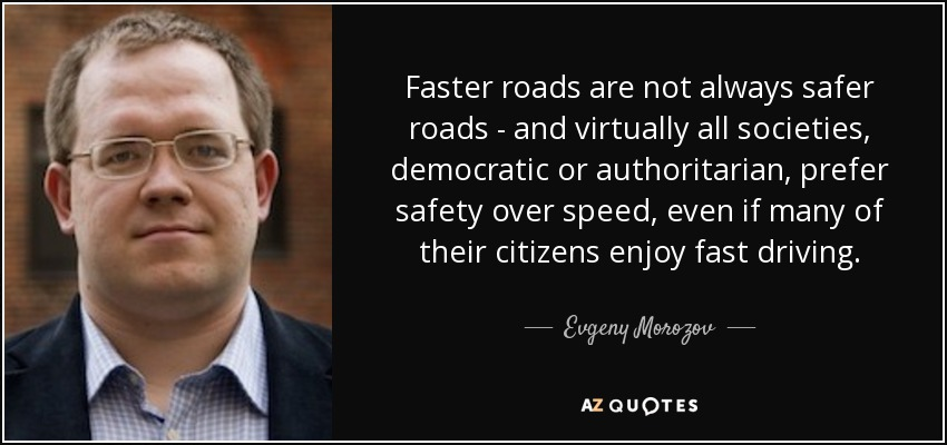Faster roads are not always safer roads - and virtually all societies, democratic or authoritarian, prefer safety over speed, even if many of their citizens enjoy fast driving. - Evgeny Morozov