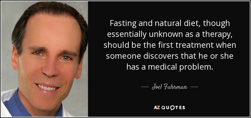 Fasting and natural diet, though essentially unknown as a therapy, should be the first treatment when someone discovers that he or she has a medical problem. - Joel Fuhrman