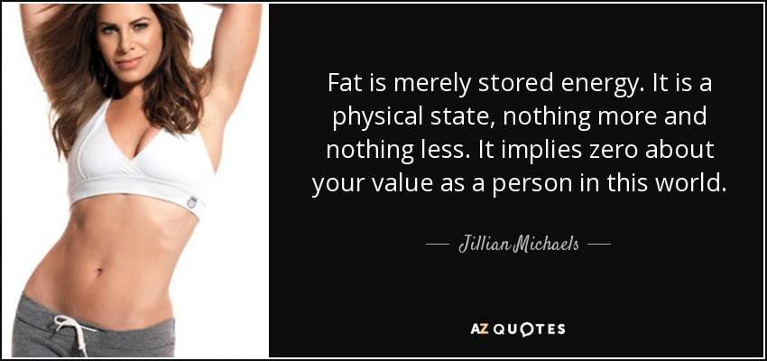 Fat is merely stored energy. It is a physical state, nothing more and nothing less. It implies zero about your value as a person in this world. - Jillian Michaels