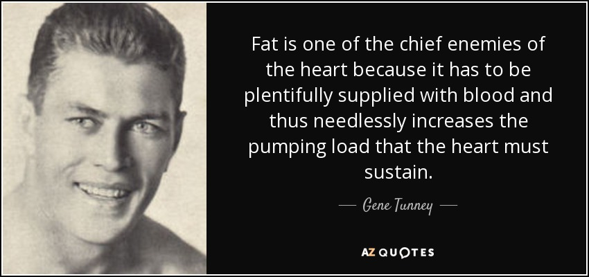 Fat is one of the chief enemies of the heart because it has to be plentifully supplied with blood and thus needlessly increases the pumping load that the heart must sustain. - Gene Tunney