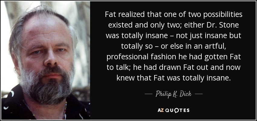 Fat realized that one of two possibilities existed and only two; either Dr. Stone was totally insane – not just insane but totally so – or else in an artful, professional fashion he had gotten Fat to talk; he had drawn Fat out and now knew that Fat was totally insane. - Philip K. Dick