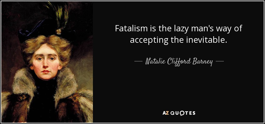 Fatalism is the lazy man's way of accepting the inevitable. - Natalie Clifford Barney