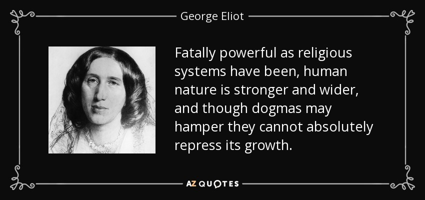 Fatally powerful as religious systems have been, human nature is stronger and wider, and though dogmas may hamper they cannot absolutely repress its growth. - George Eliot
