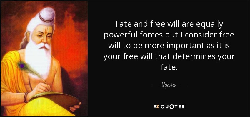 Fate and free will are equally powerful forces but I consider free will to be more important as it is your free will that determines your fate. - Vyasa
