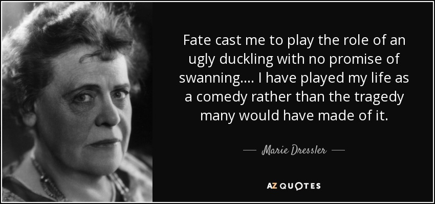 Fate cast me to play the role of an ugly duckling with no promise of swanning. . . . I have played my life as a comedy rather than the tragedy many would have made of it. - Marie Dressler