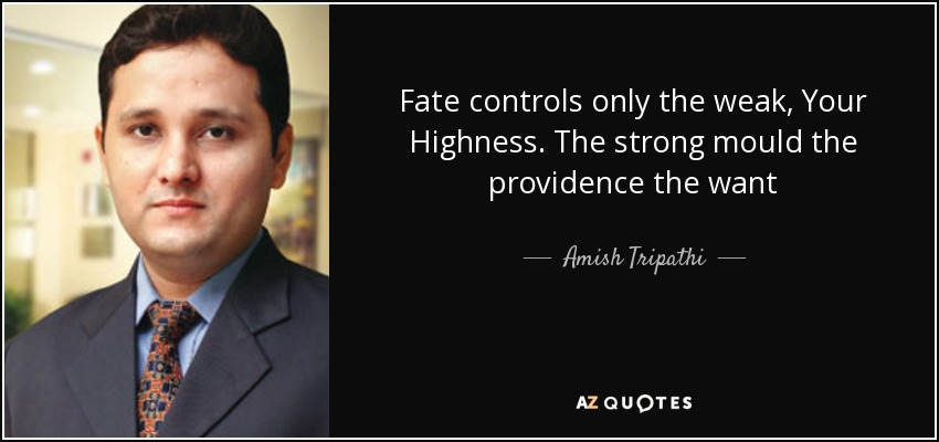 Fate controls only the weak, Your Highness. The strong mould the providence the want - Amish Tripathi