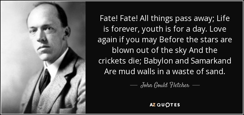 Fate! Fate! All things pass away; Life is forever, youth is for a day. Love again if you may Before the stars are blown out of the sky And the crickets die; Babylon and Samarkand Are mud walls in a waste of sand. - John Gould Fletcher