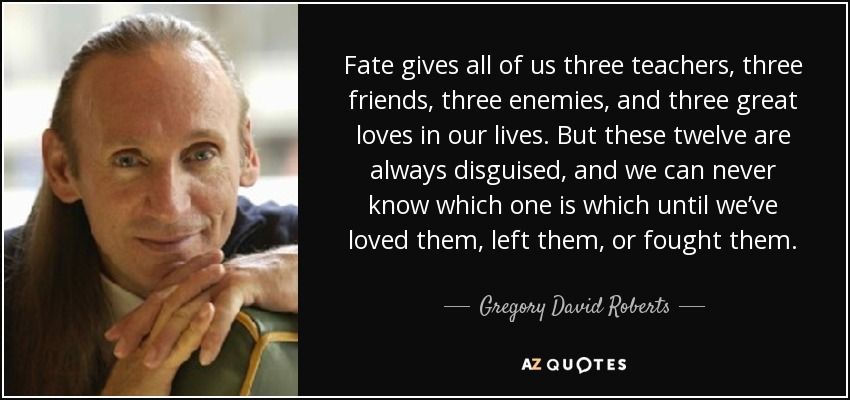 Fate gives all of us three teachers, three friends, three enemies, and three great loves in our lives. But these twelve are always disguised, and we can never know which one is which until we've loved them, left them, or fought them. - Gregory David Roberts