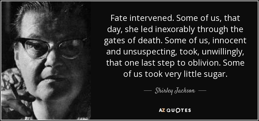 Fate intervened. Some of us, that day, she led inexorably through the gates of death. Some of us, innocent and unsuspecting, took, unwillingly, that one last step to oblivion. Some of us took very little sugar. - Shirley Jackson
