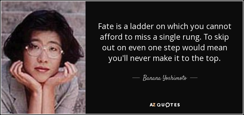 Fate is a ladder on which you cannot afford to miss a single rung. To skip out on even one step would mean you'll never make it to the top. - Banana Yoshimoto