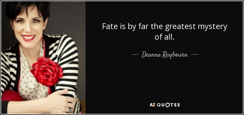 Fate is by far the greatest mystery of all. - Deanna Raybourn