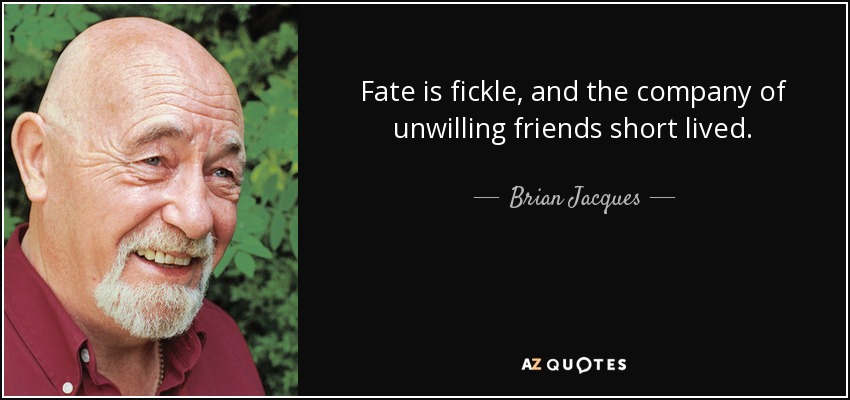 Fate is fickle, and the company of unwilling friends short lived. - Brian Jacques