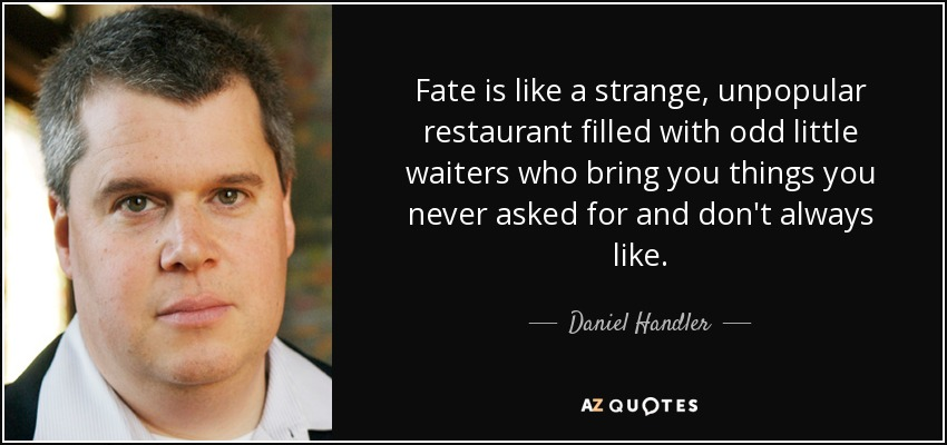 Fate is like a strange, unpopular restaurant filled with odd little waiters who bring you things you never asked for and don't always like. - Daniel Handler