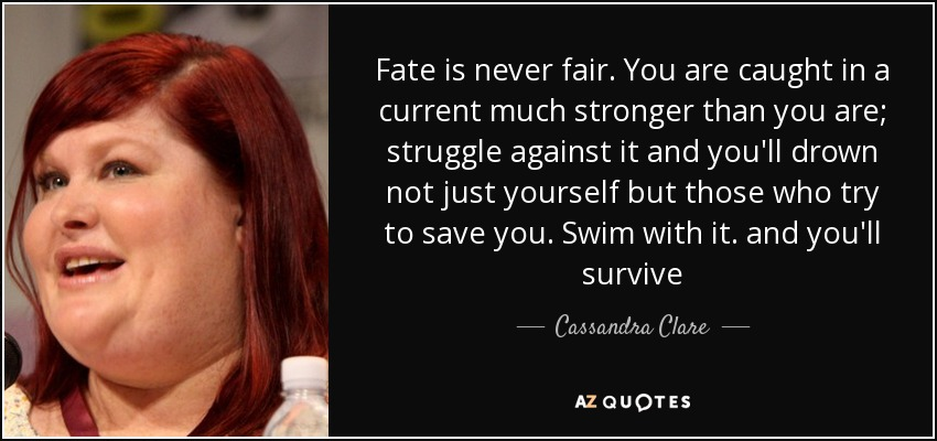 Fate is never fair. You are caught in a current much stronger than you are; struggle against it and you'll drown not just yourself but those who try to save you. Swim with it. and you'll survive - Cassandra Clare