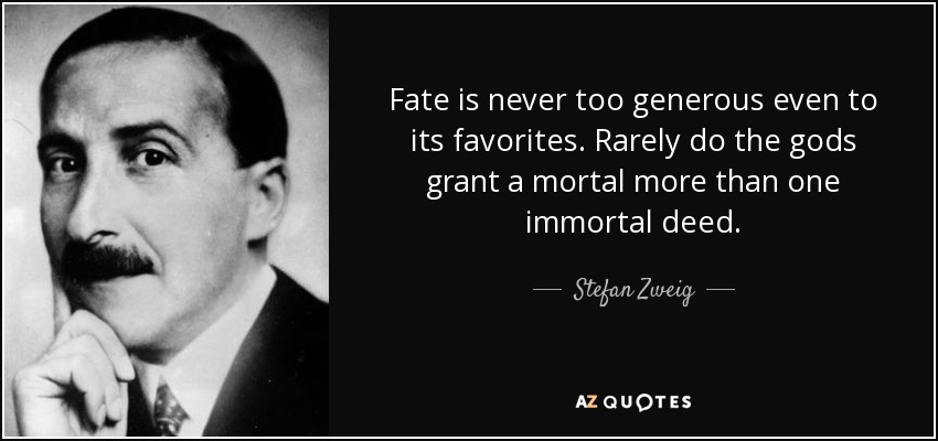 Fate is never too generous even to its favorites. Rarely do the gods grant a mortal more than one immortal deed. - Stefan Zweig