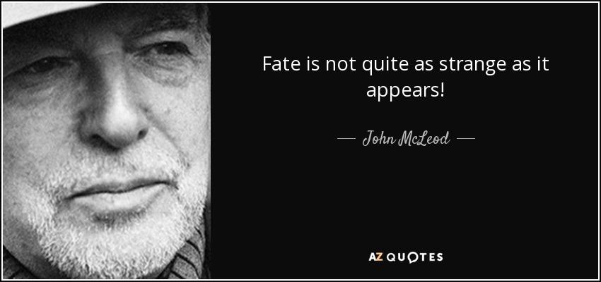 Fate is not quite as strange as it appears! - John McLeod