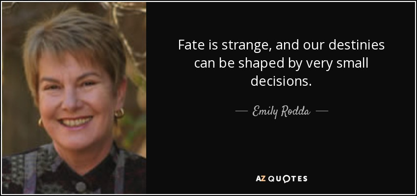 Fate is strange, and our destinies can be shaped by very small decisions. - Emily Rodda