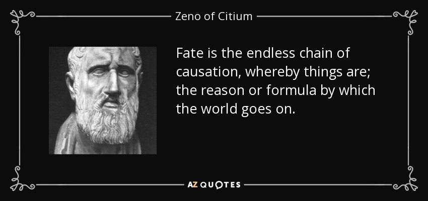Fate is the endless chain of causation, whereby things are; the reason or formula by which the world goes on. - Zeno of Citium