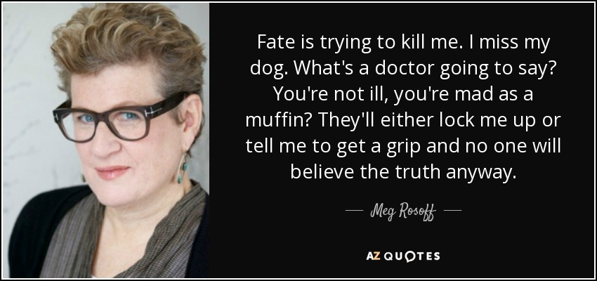 Fate is trying to kill me. I miss my dog. What's a doctor going to say? You're not ill, you're mad as a muffin? They'll either lock me up or tell me to get a grip and no one will believe the truth anyway. - Meg Rosoff