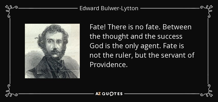 Fate! There is no fate. Between the thought and the success God is the only agent. Fate is not the ruler, but the servant of Providence. - Edward Bulwer-Lytton, 1st Baron Lytton